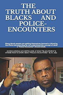 "The Truth about Blacks and Police-Encounters: an EDUCATIONAL, INFORMATIVE, and in-depth look at what ""Black people"" and ot..."