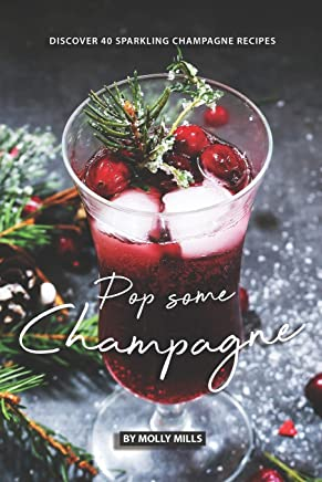 Pop Some Champagne: Discover 40 Sparkling Champagne Recipes