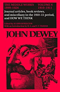 The Collected Works of John Dewey v. 6; 1910-1911, Journal Articles, Book Reviews, Miscellany in the 1910-1911 Period, and How We: 006