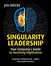 Singularity Leadership: Your Company s Guide to Surviving Digitization
