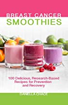 Breast Cancer Smoothies: 100 Delicious, Research-Based Recipes for Prevention and Recovery