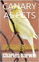 CANARY AS PETS: CANARY AS PETS:THE ULTIMATE GUIDE ON EVEYTHING YOU NEED TO KNOW ON HOW TO CARE,HOUSING,FEEDING AND BREEDIN...