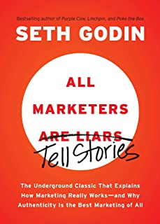 All Marketers Are Liars: The Underground Classic That Explains How Marketing Really Works--And Why Authenticity Is the Bes...