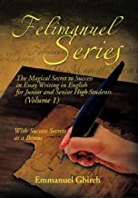 Felimanuel Series: The Magical Secret to Success in Essay Writing in English for Junior and Senior High Students (Volume 1...