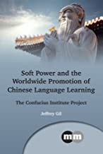 Soft Power and the Worldwide Promotion of Chinese Language Learning: The Confucius Institute Project (Multilingual Matters Book 167)