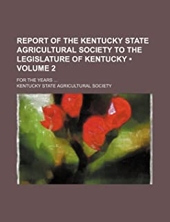 Report of the Kentucky State Agricultural Society to the Legislature of Kentucky (Volume 2); For the Years