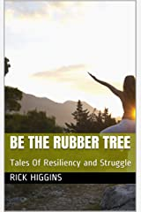 Be The Rubber Tree: Tales Of Resiliency and Struggle Kindle Edition