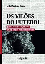 Os Vilões Do Futebol: Jornalismo Esportivo E Imaginação Melodramática