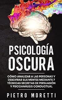 Psicología Oscura: Cómo analizar a las personas y descifrar sus mentes mediante 7 técnicas secretas de persuasión y psicoa...