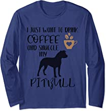 I Just Want To Drink Coffee and Snuggle My Pitbull Long Sleeve T-Shirt