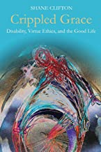 Crippled Grace: Disability, Virtue Ethics, and the Good Life