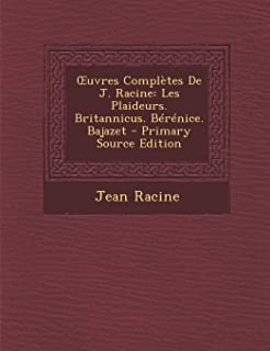 Uvres Completes de J. Racine: Les Plaideurs. Britannicus. Berenice. Bajazet