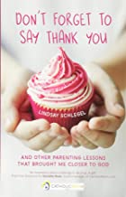 Don't Forget to Say Thank You: And Other Parenting Lessons That Brought Me Closer to God (A CatholicMom.com Book)