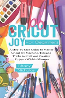 Cricut Joy For Beginners: A Step-by-Step Guide to Master Cricut Joy MAchine. Tips and Tricks to Craft 0ut Creative Project...