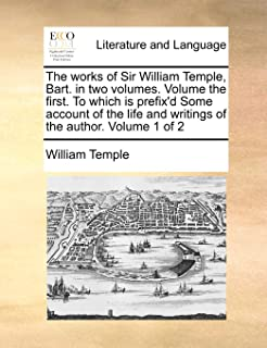 The Works of Sir William Temple, Bart. in Two Volumes. Volume the First. to Which Is Prefix'd Some Account of the Life and...