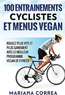100 ENTRAINEMENTS CYCLISTES Et MENUS VEGAN: ROULEZ PLUS VITE ET PLUS SAINEMENT AVEC LE MEILLEUR PROGRAMME VEGAN De FITNESS (French Edition)