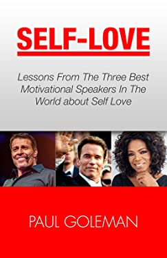 Self-Love: Lessons From The 3 Best Motivational Speakers In The World. Learn from: Tony Robbins, Oprah Winfrey and Arnold Schwarzenegger. (Love Yourself,Self ... Love, Self Confidence & Self Esteem Book 1)
