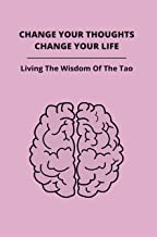 Change Your Thoughts, Change Your Life: Living The Wisdom Of The Tao: Become Happier
