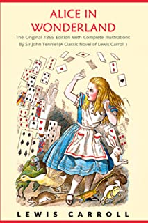 Alice in Wonderland: The Original 1865 Edition With Complete Illustrations By Sir John Tenniel (A Classic Novel of Lewis C...