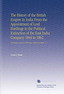 The History of the British Empire in India From the Appointment of Lord Hardinge to the Political Extinction of the East India Company 1844 to 1862: ... a Sequel to Thornton's History of India. V. 1