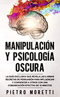 Manipulación Y Psicología Oscura: La Guía Exclusiva que Revela las 6 Armas Secretas de Persuasión para Influenciar y Conve...