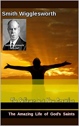 Smith Wigglesworth The Amazing Life of God's Saints: The Believer as a New Creation (English Edition)
