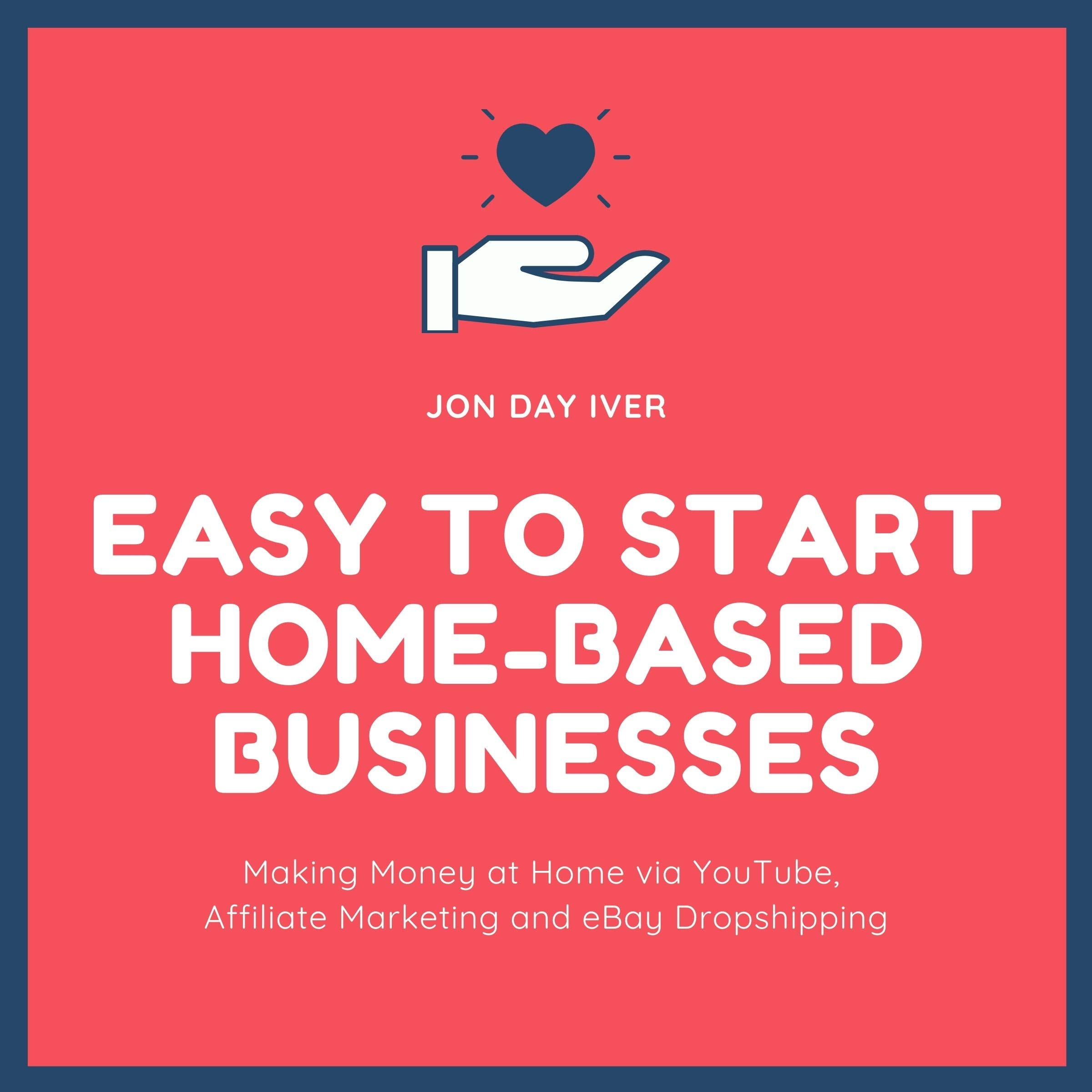 Easy to Start Home-Based Businesses: Making Money at Home via YouTube, Affiliate Marketing and eBay Dropshipping