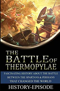 Battle of Thermopylae: Fascinating History About the Battle Between the Spartans and Persians That Changed the World (480 BC) (Fascinating World History)