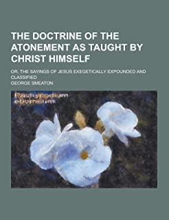 The Doctrine of the Atonement as Taught by Christ Himself; Or, the Sayings of Jesus Exegetically Expounded and Classified