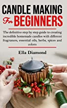 Candle Making For Beginners: The definitive step by step guide to creating incredible homemade candles with different fragrances, essential oils, herbs, spices and colors.