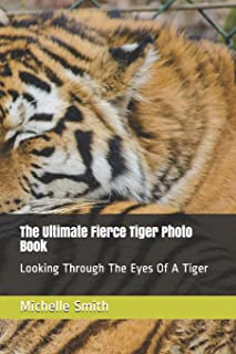 The Ultimate Fierce Tiger Photo Book: Looking Through The Eyes Of A Tiger