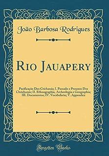 Rio Jauapery: Pacifica o DOS Crichan s; I. Passado E Presente DOS Chrichan s; II. Ethnographia, Archeologia E Geographia; ...