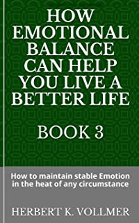 How Emotional Balance Can Help You Live a Better Life Book 3: How to maintain stable Emotion in the heat of any circumstance