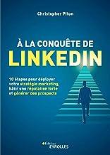 À la conquête de LinkedIn: 10 étapes pour déployer votre stratégie marketing, bâtir une réputation forte et générer des pr...