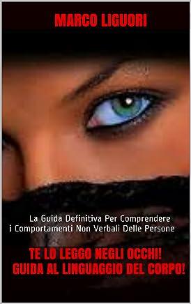 TE LO LEGGO NEGLI OCCHI! GUIDA AL LINGUAGGIO DEL CORPO!: La Guida Definitiva Per Comprendere i Comportamenti Non Verbali Delle Persone e Smascherare le Bugie