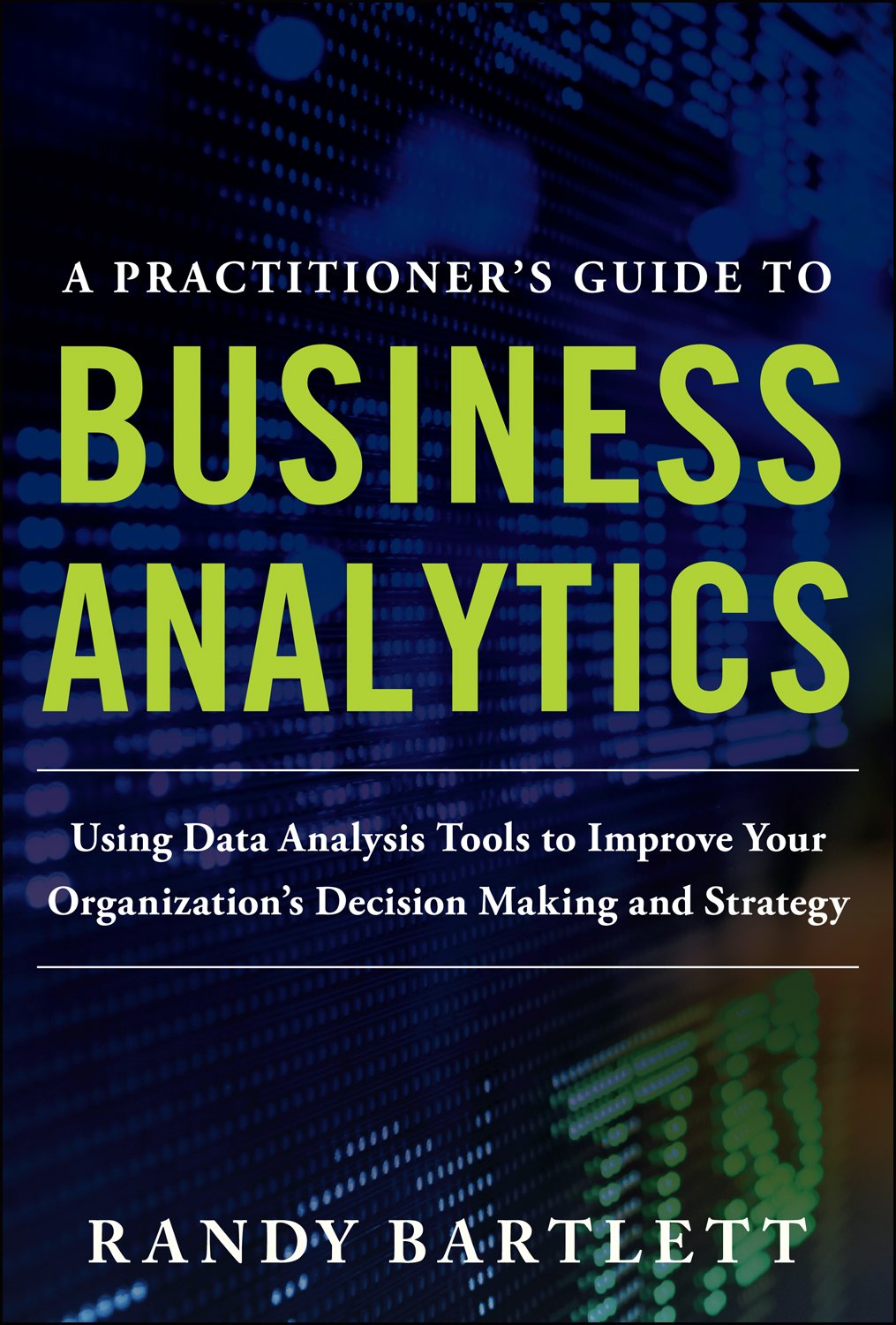 A PRACTITIONER'S GUIDE TO BUSINESS ANALYTICS: Using Data Analysis Tools to Improve Your Organization's Decision Making and Strategy
