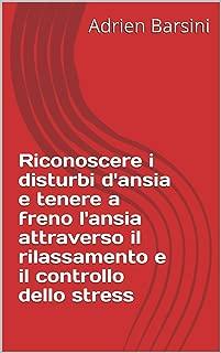 Riconoscere i disturbi d'ansia e tenere a freno l'ansia attraverso il rilassamento e il controllo dello stress (Emozioni e Sentimenti Vol. 3) (Italian Edition)