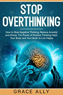 Stop Overthinking: How to Stop Negative Thinking, Reduce Anxiety and Stress. The Power of Positive Thinking Helps Your Bod...