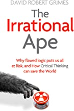 The Irrational Ape: Why Flawed Logic Puts us all at Risk and How Critical Thinking Can Save the World (English Edition)