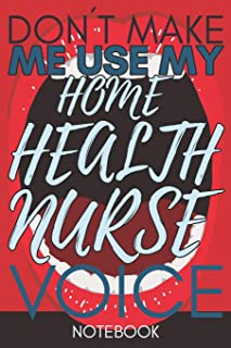 Don't Make Me Use My Home Health Nurse Voice: Funny Health Nurse Notebook Journal Best Appreciation Gift 6x9 110 pages Lin...