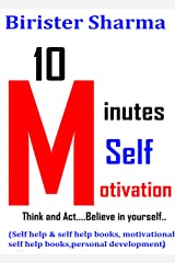 10 MINUTES SELF-MOTIVATION!: Think and Act….Believe in yourself…..(Self help & self help books, motivational self help books,personal development, self improvement) Kindle Edition