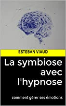 La symbiose avec l'hypnose: comment gérer ses émotions (French Edition)