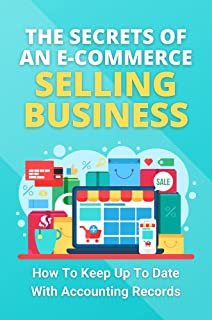 The Secrets Of An E-Commerce Selling Business: How To Keep Up To Date With Accounting Records: E-Commerce Retail Business