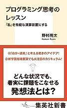 表紙: プログラミング思考のレッスン 「私」を有能な演算装置にする (集英社新書) | 野村亮太