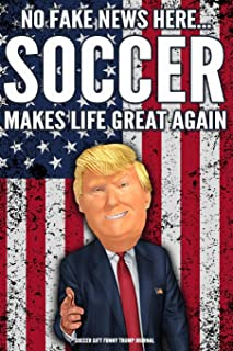 Soccer Gift Funny Trump Journal No Fake News Here... Soccer Makes Life Great Again: Humorous Pro Trump Gag Gift Soccer Gift Better Than A Card 120 Pg Notebook 6x9