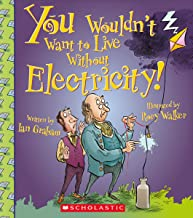 You Wouldn't Want to Live Without Electricity! (You Wouldn't Want to Live Without…)