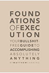 Foundations of Execution: Your Bullshit-Free Guide to Accomplishing Absolutely Anything Kindle Edition