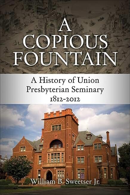 A Copious Fountain: A History of Union Presbyterian Seminary, 1812-2012 (English Edition)