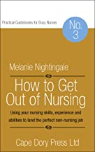 How to Get Out of Nursing: Using your nursing skills, experience and abilities to land the perfect non-nursing job (Practi...