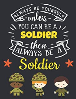 Always Be Yourself Unless You Can Be a Soldier Then Always Be a Soldier: Cool Army Gifts for Men: Motivational Soldier Notebook For Boys & Men to ... Notebook   Beautiful War Soldier Journal